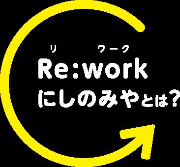 Re:workにしのみや とは?